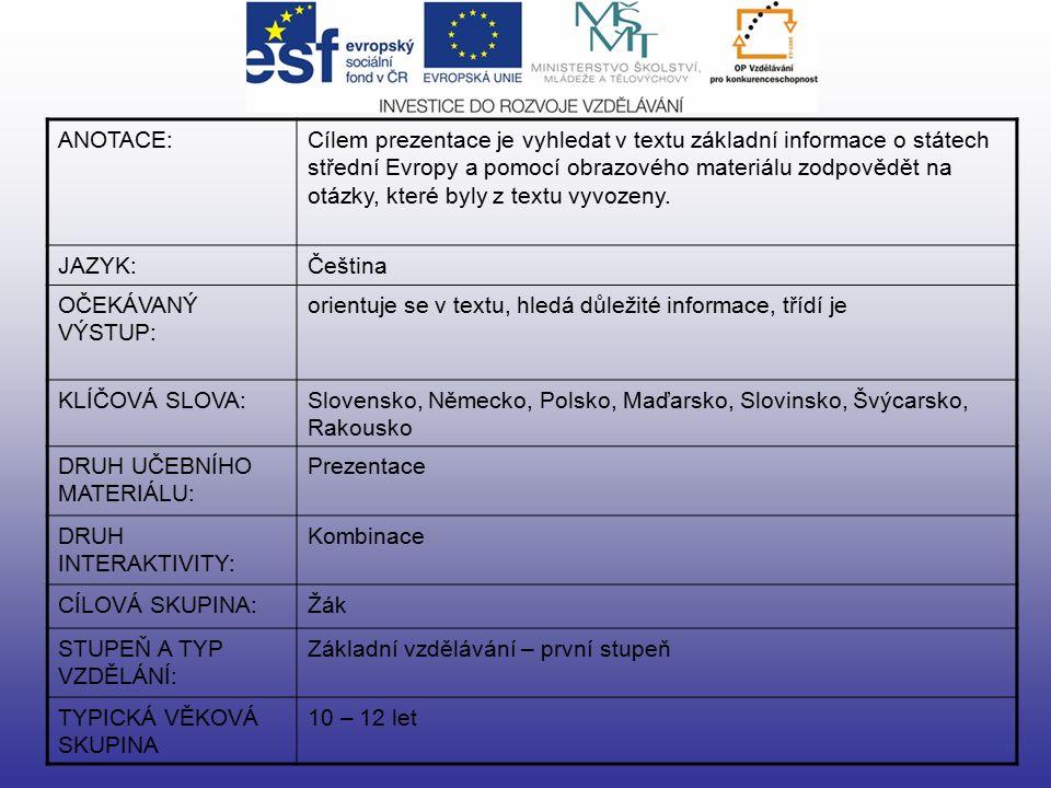ANOTACE:Cílem prezentace je vyhledat v textu základní informace o státech střední Evropy a pomocí obrazového materiálu zodpovědět na otázky, které byly z textu vyvozeny.