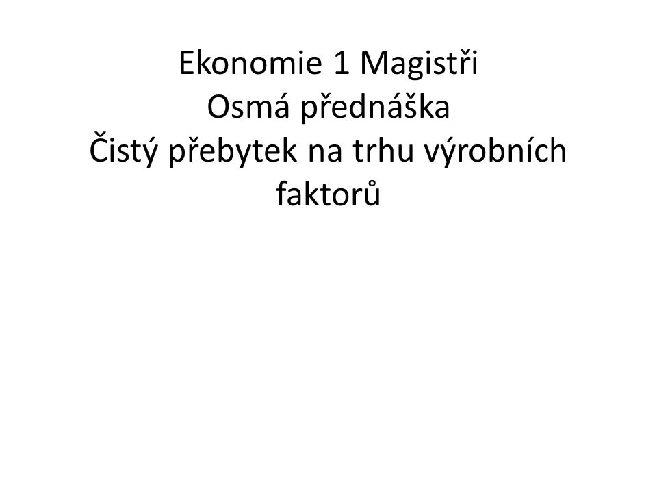 Ekonomie 1 Magistři Osmá přednáška Čistý přebytek na trhu výrobních faktorů