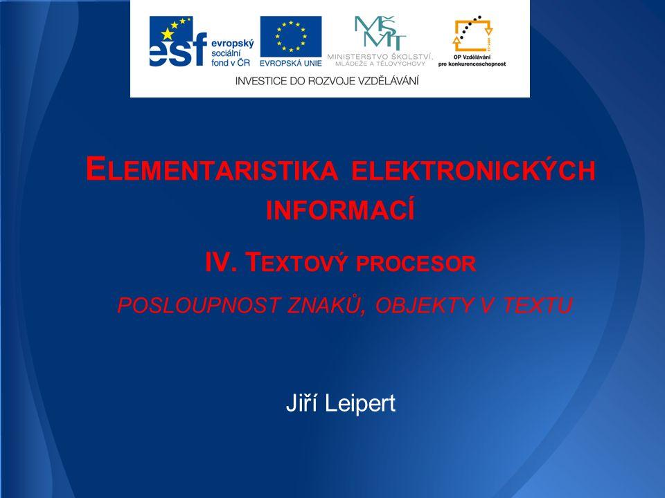 E LEMENTARISTIKA ELEKTRONICKÝCH INFORMACÍ IV. T EXTOVÝ PROCESOR POSLOUPNOST ZNAKŮ, OBJEKTY V TEXTU Jiří Leipert