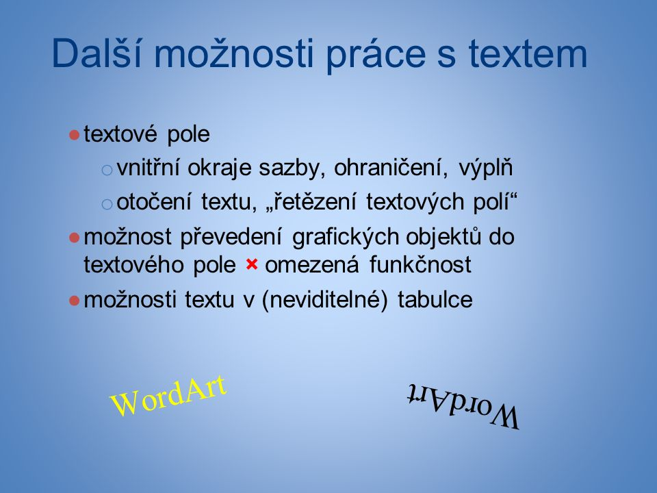 """Další možnosti práce s textem ●textové pole o vnitřní okraje sazby, ohraničení, výplň o otočení textu, """"řetězení textových polí ●možnost převedení grafických objektů do textového pole × omezená funkčnost ●možnosti textu v (neviditelné) tabulce WordArt"""