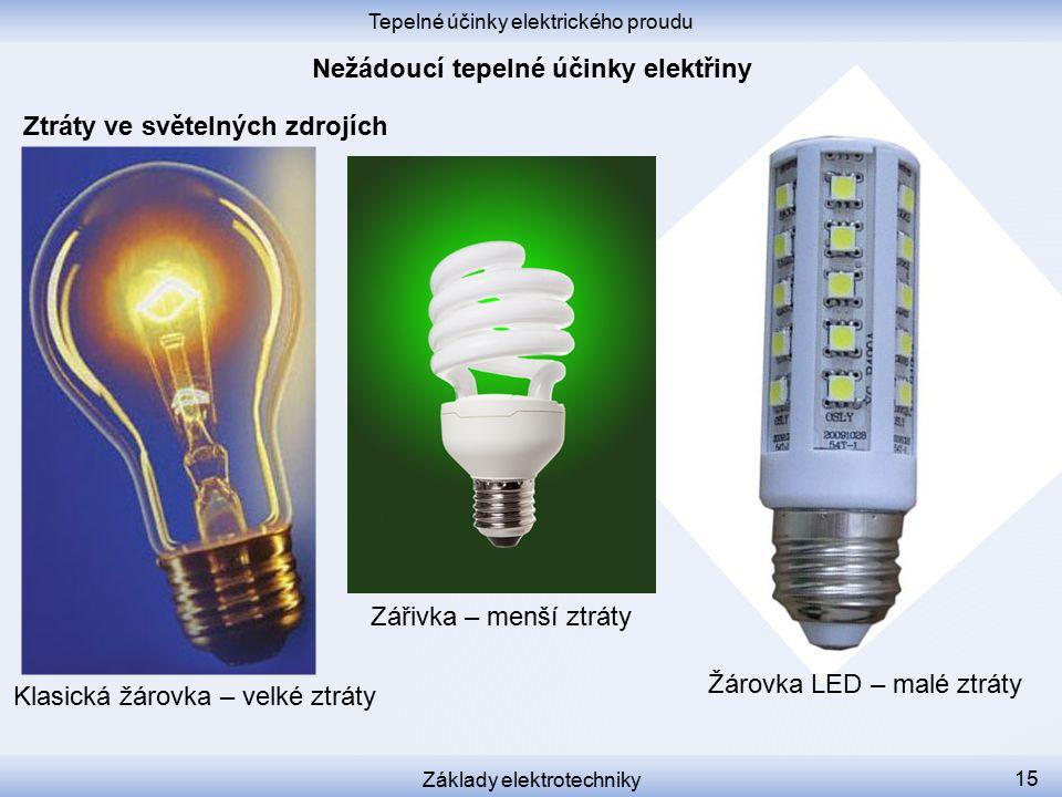Tepelné účinky elektrického proudu Základy elektrotechniky 15 Ztráty ve světelných zdrojích Klasická žárovka – velké ztráty Žárovka LED – malé ztráty Zářivka – menší ztráty