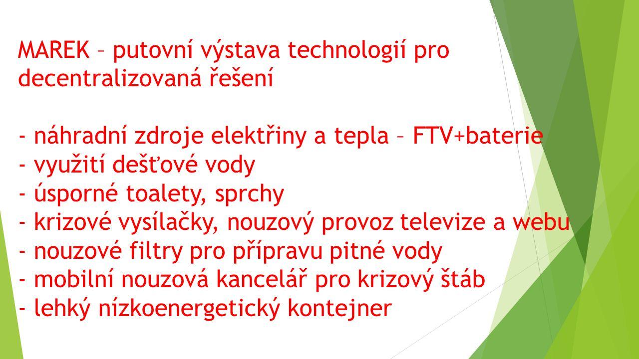 MAREK – putovní výstava technologií pro decentralizovaná řešení - náhradní zdroje elektřiny a tepla – FTV+baterie - využití dešťové vody - úsporné toalety, sprchy - krizové vysílačky, nouzový provoz televize a webu - nouzové filtry pro přípravu pitné vody - mobilní nouzová kancelář pro krizový štáb - lehký nízkoenergetický kontejner