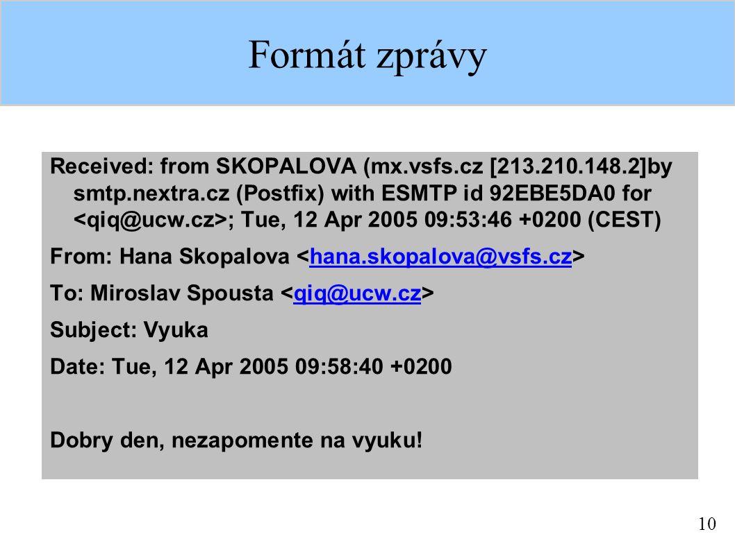 10 Formát zprávy Received: from SKOPALOVA (mx.vsfs.cz [213.210.148.2]by smtp.nextra.cz (Postfix) with ESMTP id 92EBE5DA0 for ; Tue, 12 Apr 2005 09:53:46 +0200 (CEST) From: Hana Skopalova hana.skopalova@vsfs.cz To: Miroslav Spousta qiq@ucw.cz Subject: Vyuka Date: Tue, 12 Apr 2005 09:58:40 +0200 Dobry den, nezapomente na vyuku!