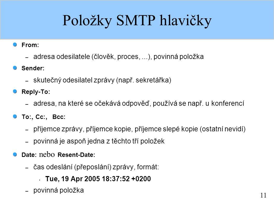 11 Položky SMTP hlavičky From: – adresa odesilatele (člověk, proces,...), povinná položka Sender: – skutečný odesilatel zprávy (např.