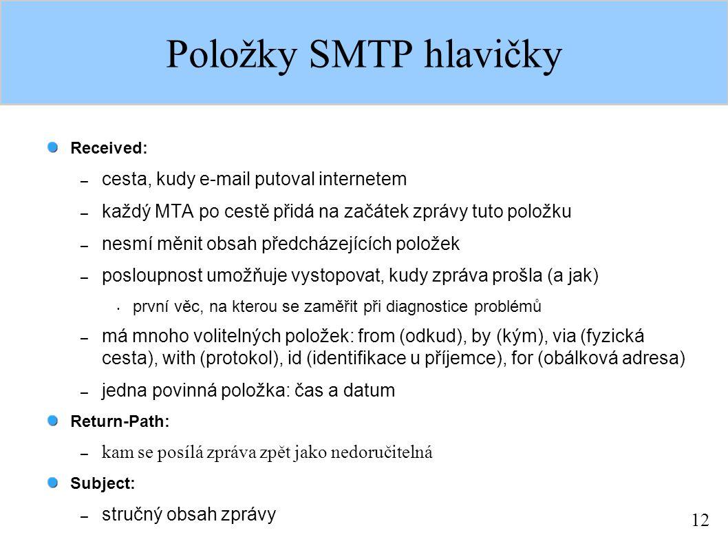 12 Položky SMTP hlavičky Received: – cesta, kudy e-mail putoval internetem – každý MTA po cestě přidá na začátek zprávy tuto položku – nesmí měnit obsah předcházejících položek – posloupnost umožňuje vystopovat, kudy zpráva prošla (a jak) první věc, na kterou se zaměřit při diagnostice problémů – má mnoho volitelných položek: from (odkud), by (kým), via (fyzická cesta), with (protokol), id (identifikace u příjemce), for (obálková adresa) – jedna povinná položka: čas a datum Return-Path: – kam se posílá zpráva zpět jako nedoručitelná Subject: – stručný obsah zprávy
