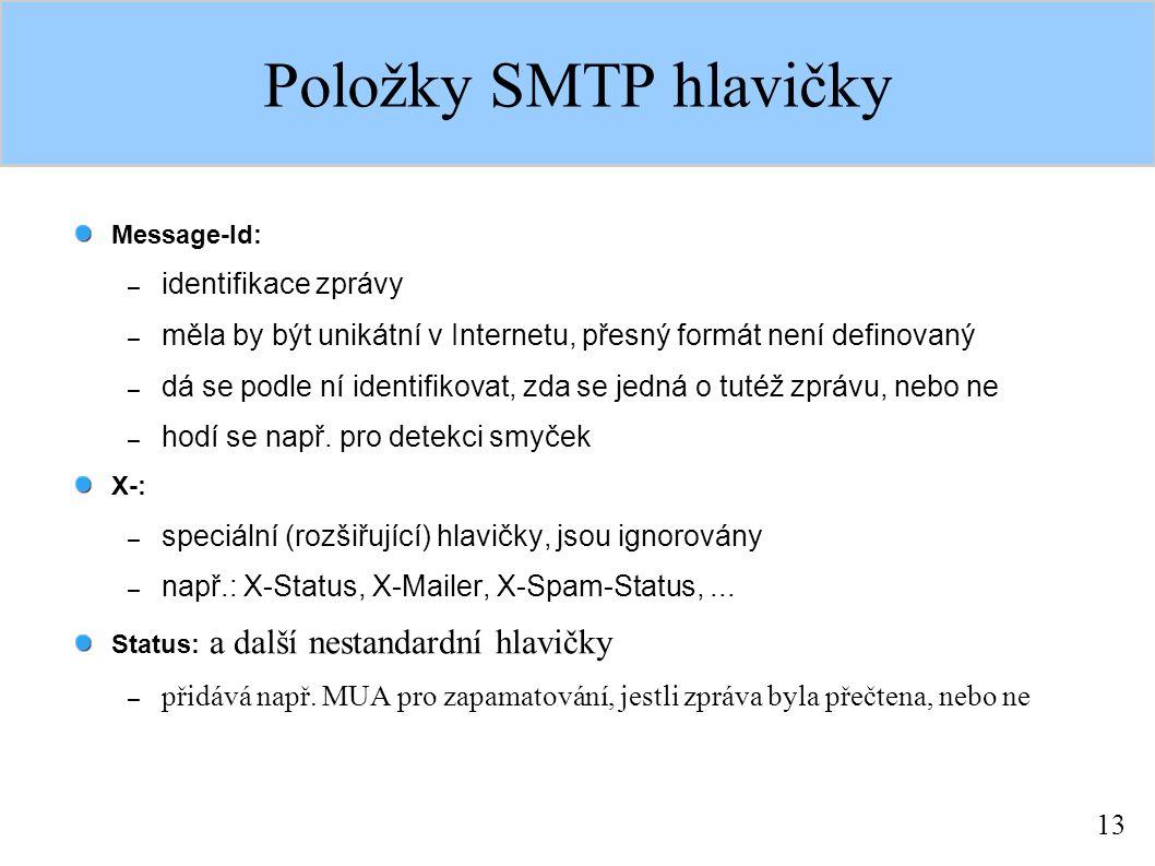 13 Položky SMTP hlavičky Message-Id: – identifikace zprávy – měla by být unikátní v Internetu, přesný formát není definovaný – dá se podle ní identifikovat, zda se jedná o tutéž zprávu, nebo ne – hodí se např.