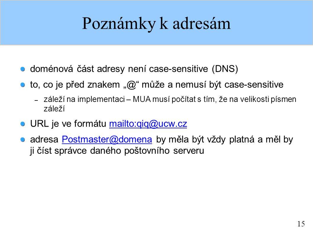 """15 Poznámky k adresám doménová část adresy není case-sensitive (DNS) to, co je před znakem """"@ může a nemusí být case-sensitive – záleží na implementaci – MUA musí počítat s tím, že na velikosti písmen záleží URL je ve formátu mailto:qiq@ucw.czmailto:qiq@ucw.cz adresa Postmaster@domena by měla být vždy platná a měl by ji číst správce daného poštovního serveruPostmaster@domena"""