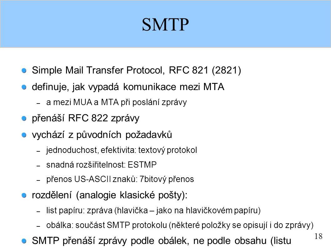 18 SMTP Simple Mail Transfer Protocol, RFC 821 (2821) definuje, jak vypadá komunikace mezi MTA – a mezi MUA a MTA při poslání zprávy přenáší RFC 822 zprávy vychází z původních požadavků – jednoduchost, efektivita: textový protokol – snadná rozšiřitelnost: ESTMP – přenos US-ASCII znaků: 7bitový přenos rozdělení (analogie klasické pošty): – list papíru: zpráva (hlavička – jako na hlavičkovém papíru) – obálka: součást SMTP protokolu (některé položky se opisují i do zprávy) SMTP přenáší zprávy podle obálek, ne podle obsahu (listu papíru)