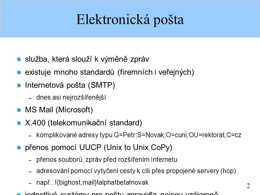 2 Elektronická pošta služba, která slouží k výměně zpráv existuje mnoho standardů (firemních i veřejných) Internetová pošta (SMTP) – dnes asi nejrozšířenější MS Mail (Microsoft) X.400 (telekomunikační standard) – komplikované adresy typu G=Petr;S=Novak;O=cuni;OU=rektorat,C=cz přenos pomocí UUCP (Unix to Unix CoPy) – přenos souborů, zpráv před rozšířením Internetu – adresování pomocí vytyčení cesty k cíli přes propojené servery (hop) – např.: !{bighost,mail}!alpha!beta!novak jednotlivé systémy pro poštu zpravidla nejsou vzájemně kompatibilní