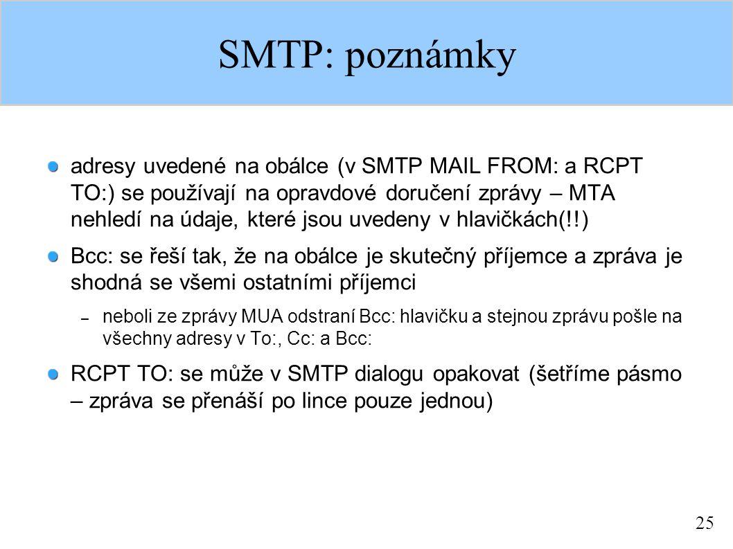 25 SMTP: poznámky adresy uvedené na obálce (v SMTP MAIL FROM: a RCPT TO:) se používají na opravdové doručení zprávy – MTA nehledí na údaje, které jsou uvedeny v hlavičkách(!!) Bcc: se řeší tak, že na obálce je skutečný příjemce a zpráva je shodná se všemi ostatními příjemci – neboli ze zprávy MUA odstraní Bcc: hlavičku a stejnou zprávu pošle na všechny adresy v To:, Cc: a Bcc: RCPT TO: se může v SMTP dialogu opakovat (šetříme pásmo – zpráva se přenáší po lince pouze jednou)