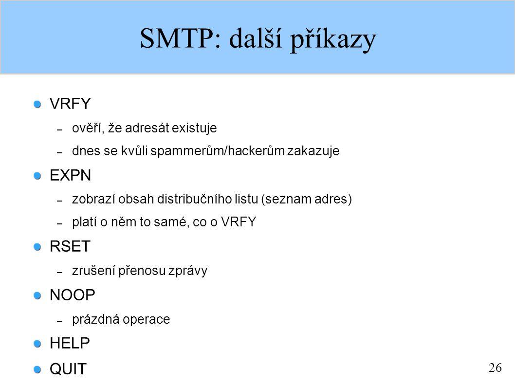 26 SMTP: další příkazy VRFY – ověří, že adresát existuje – dnes se kvůli spammerům/hackerům zakazuje EXPN – zobrazí obsah distribučního listu (seznam adres) – platí o něm to samé, co o VRFY RSET – zrušení přenosu zprávy NOOP – prázdná operace HELP QUIT
