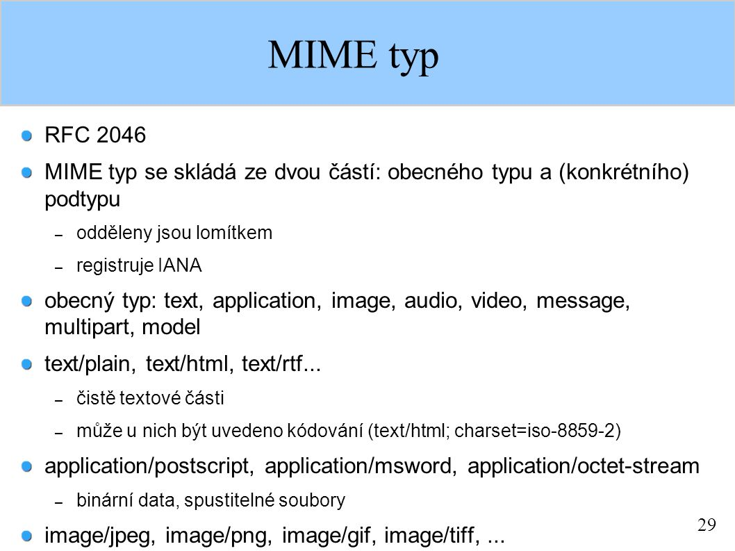 29 MIME typ RFC 2046 MIME typ se skládá ze dvou částí: obecného typu a (konkrétního) podtypu – odděleny jsou lomítkem – registruje IANA obecný typ: text, application, image, audio, video, message, multipart, model text/plain, text/html, text/rtf...