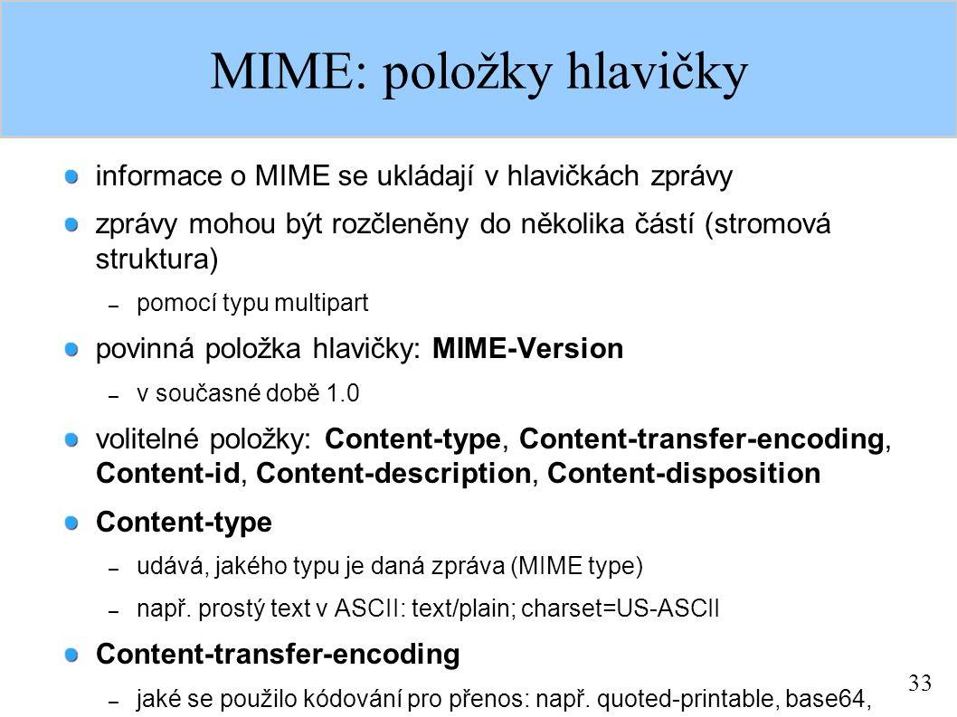 33 MIME: položky hlavičky informace o MIME se ukládají v hlavičkách zprávy zprávy mohou být rozčleněny do několika částí (stromová struktura) – pomocí typu multipart povinná položka hlavičky: MIME-Version – v současné době 1.0 volitelné položky: Content-type, Content-transfer-encoding, Content-id, Content-description, Content-disposition Content-type – udává, jakého typu je daná zpráva (MIME type) – např.