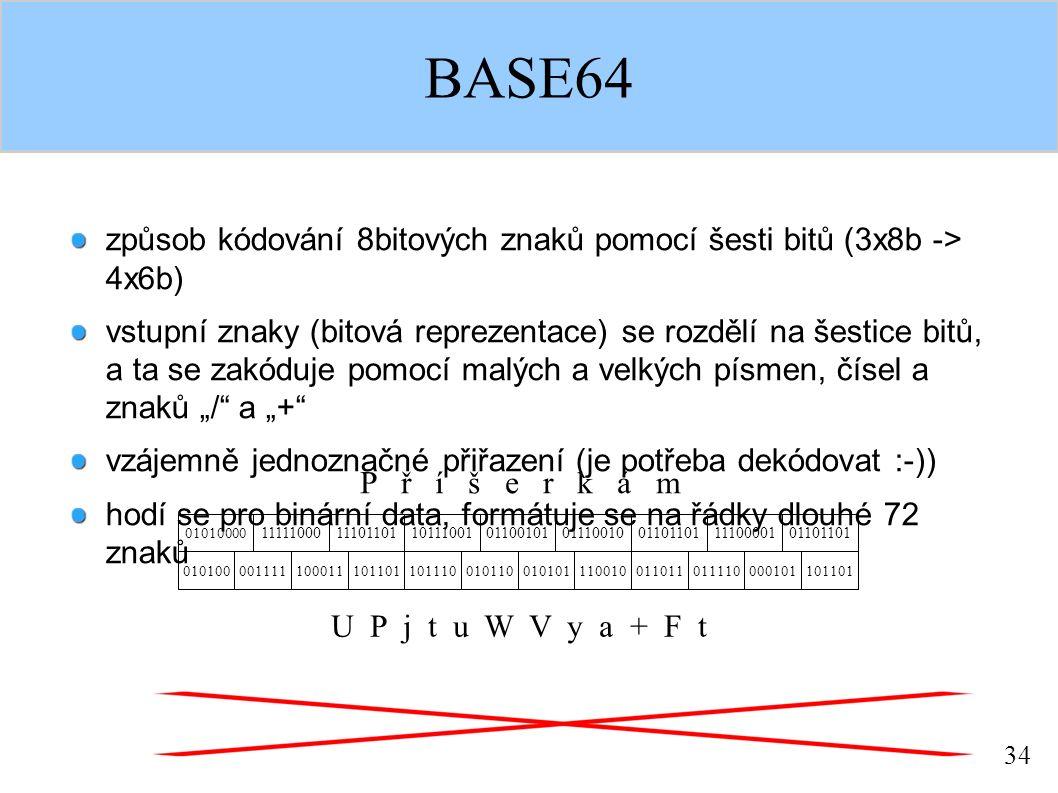 """34 BASE64 způsob kódování 8bitových znaků pomocí šesti bitů (3x8b -> 4x6b) vstupní znaky (bitová reprezentace) se rozdělí na šestice bitů, a ta se zakóduje pomocí malých a velkých písmen, čísel a znaků """"/ a """"+ vzájemně jednoznačné přiřazení (je potřeba dekódovat :-)) hodí se pro binární data, formátuje se na řádky dlouhé 72 znaků P ř í š e r k á m 01010000 111110001110110110111001 010100001111100011101101 0110010101110010011011011110000101101101 101110010110010101110010011011011110000101101101 U P j t u W V y a + F t"""