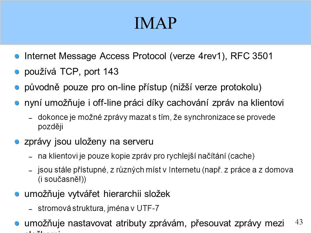 43 IMAP Internet Message Access Protocol (verze 4rev1), RFC 3501 používá TCP, port 143 původně pouze pro on-line přístup (nižší verze protokolu) nyní umožňuje i off-line práci díky cachování zpráv na klientovi – dokonce je možné zprávy mazat s tím, že synchronizace se provede později zprávy jsou uloženy na serveru – na klientovi je pouze kopie zpráv pro rychlejší načítání (cache) – jsou stále přístupné, z různých míst v Internetu (např.