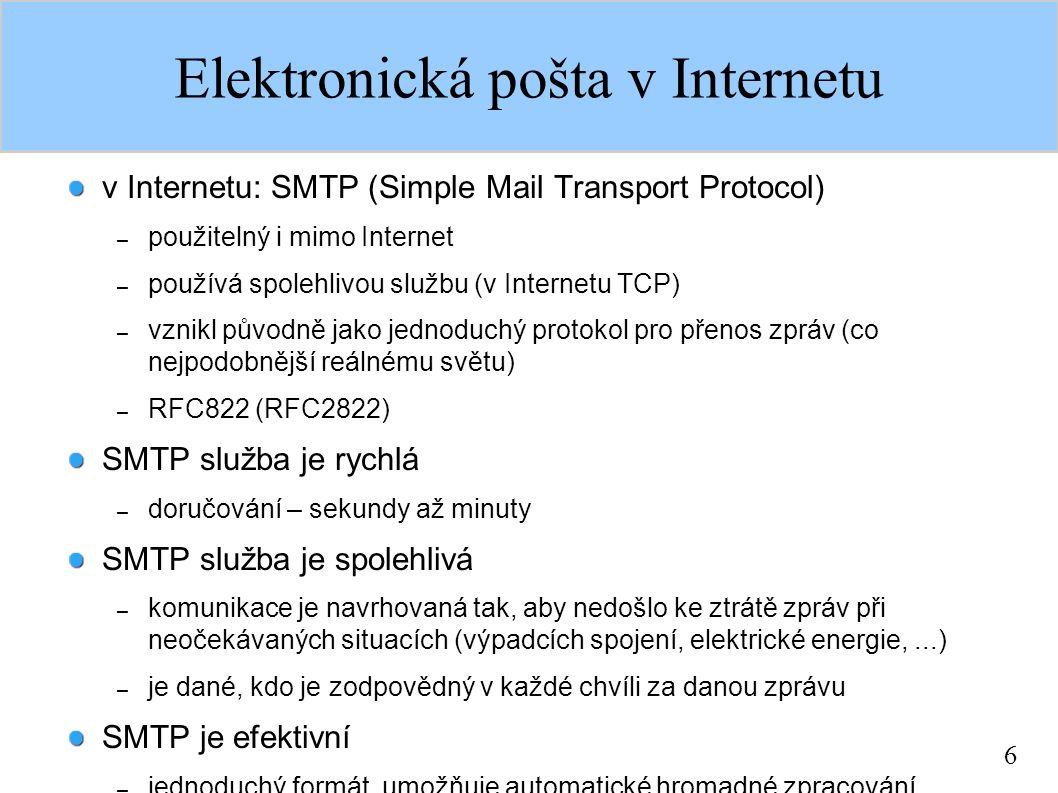 6 Elektronická pošta v Internetu v Internetu: SMTP (Simple Mail Transport Protocol) – použitelný i mimo Internet – používá spolehlivou službu (v Internetu TCP) – vznikl původně jako jednoduchý protokol pro přenos zpráv (co nejpodobnější reálnému světu) – RFC822 (RFC2822) SMTP služba je rychlá – doručování – sekundy až minuty SMTP služba je spolehlivá – komunikace je navrhovaná tak, aby nedošlo ke ztrátě zpráv při neočekávaných situacích (výpadcích spojení, elektrické energie,...) – je dané, kdo je zodpovědný v každé chvíli za danou zprávu SMTP je efektivní – jednoduchý formát, umožňuje automatické hromadné zpracování