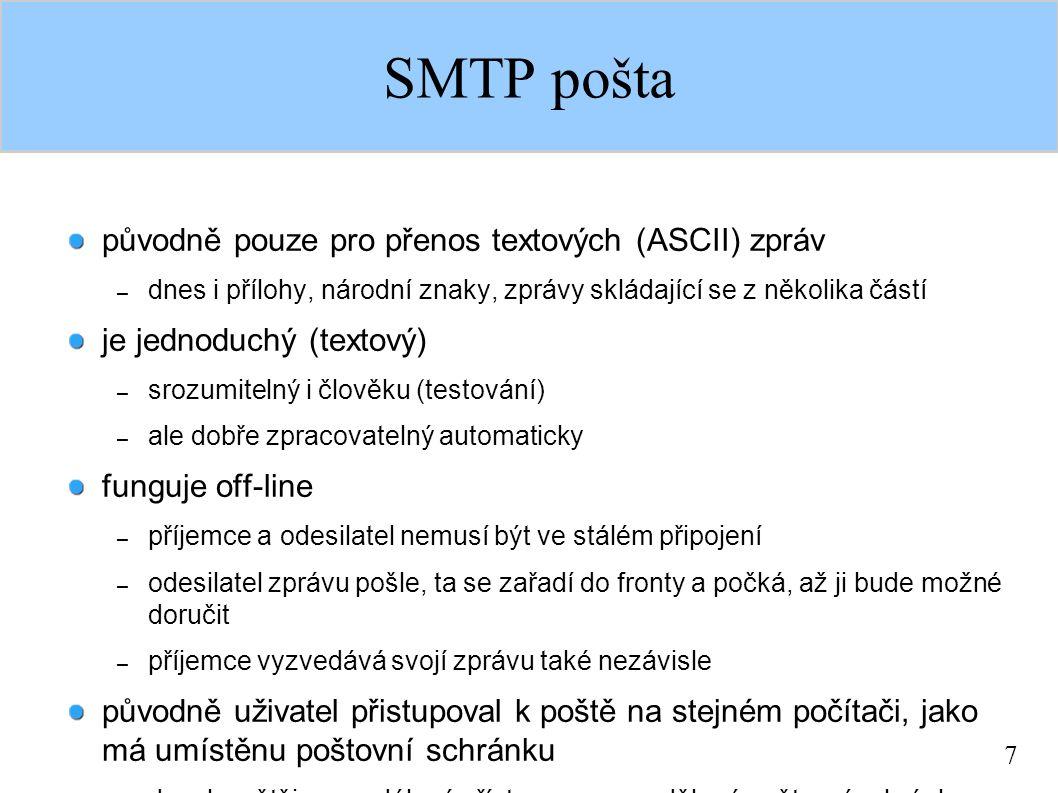 7 SMTP pošta původně pouze pro přenos textových (ASCII) zpráv – dnes i přílohy, národní znaky, zprávy skládající se z několika částí je jednoduchý (textový) – srozumitelný i člověku (testování) – ale dobře zpracovatelný automaticky funguje off-line – příjemce a odesilatel nemusí být ve stálém připojení – odesilatel zprávu pošle, ta se zařadí do fronty a počká, až ji bude možné doručit – příjemce vyzvedává svojí zprávu také nezávisle původně uživatel přistupoval k poště na stejném počítači, jako má umístěnu poštovní schránku – dneska většinou vzdálený přístup, resp.