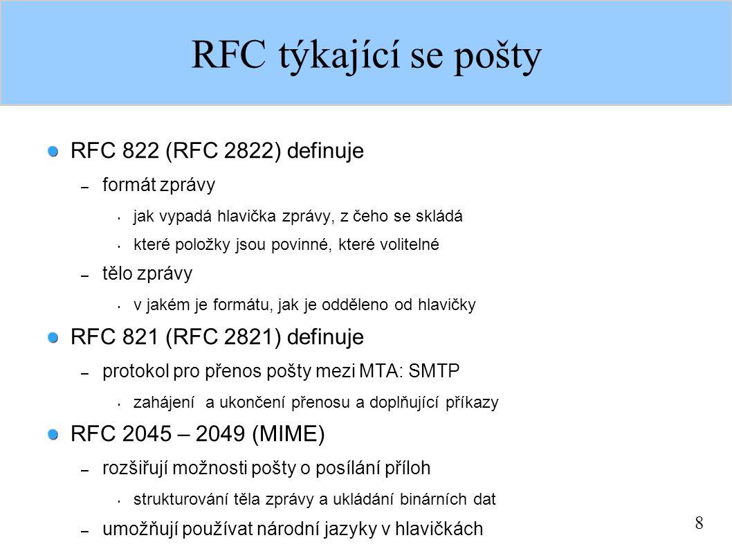 8 RFC týkající se pošty RFC 822 (RFC 2822) definuje – formát zprávy jak vypadá hlavička zprávy, z čeho se skládá které položky jsou povinné, které volitelné – tělo zprávy v jakém je formátu, jak je odděleno od hlavičky RFC 821 (RFC 2821) definuje – protokol pro přenos pošty mezi MTA: SMTP zahájení a ukončení přenosu a doplňující příkazy RFC 2045 – 2049 (MIME) – rozšiřují možnosti pošty o posílání příloh strukturování těla zprávy a ukládání binárních dat – umožňují používat národní jazyky v hlavičkách