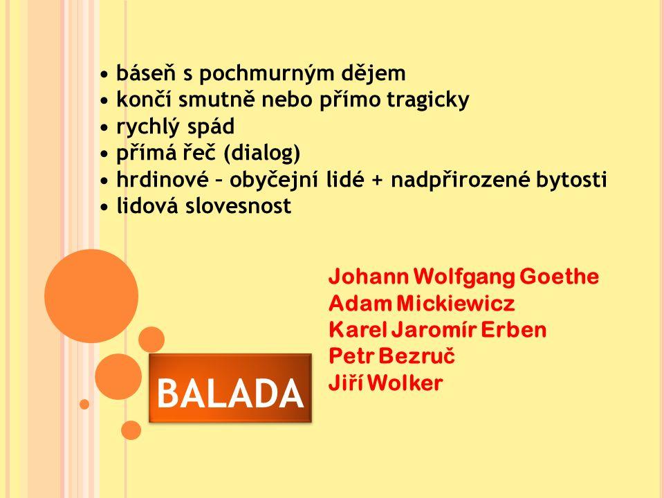 BALADA báseň s pochmurným dějem končí smutně nebo přímo tragicky rychlý spád přímá řeč (dialog) hrdinové – obyčejní lidé + nadpřirozené bytosti lidová slovesnost Johann Wolfgang Goethe Adam Mickiewicz Karel Jaromír Erben Petr Bezru č Ji ř í Wolker