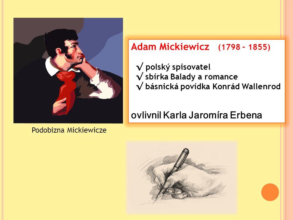 Adam Mickiewicz (1798 – 1855) √ polský spisovatel √ sbírka Balady a romance √ básnická povídka Konrád Wallenrod ovlivnil Karla Jaromíra Erbena Podobizna Mickiewicze