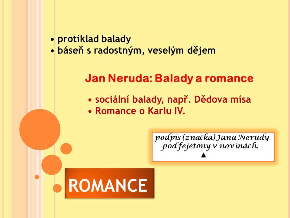 ROMANCE protiklad balady báseň s radostným, veselým dějem Jan Neruda: Balady a romance podpis (zna č ka) Jana Nerudy pod fejetony v novinách: ▲ sociální balady, např.
