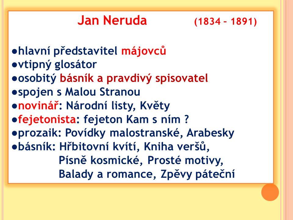 Jan Neruda (1834 – 1891) ● hlavní představitel májovců ● vtipný glosátor ● osobitý básník a pravdivý spisovatel ● spojen s Malou Stranou ● novinář: Národní listy, Květy ● fejetonista: fejeton Kam s ním .