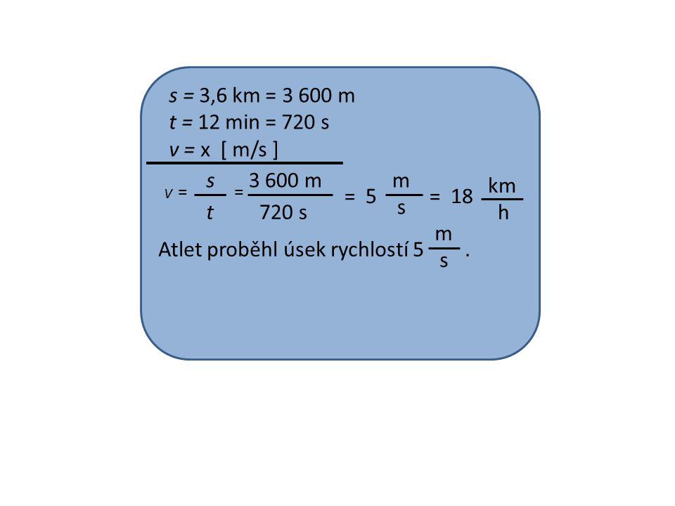 s = 3,6 km = 3 600 m t = 12 min = 720 s v = x [ m/s ] v = = s t 3 600 m 720 s =5 m s =18 km h Atlet proběhl úsek rychlostí 5.