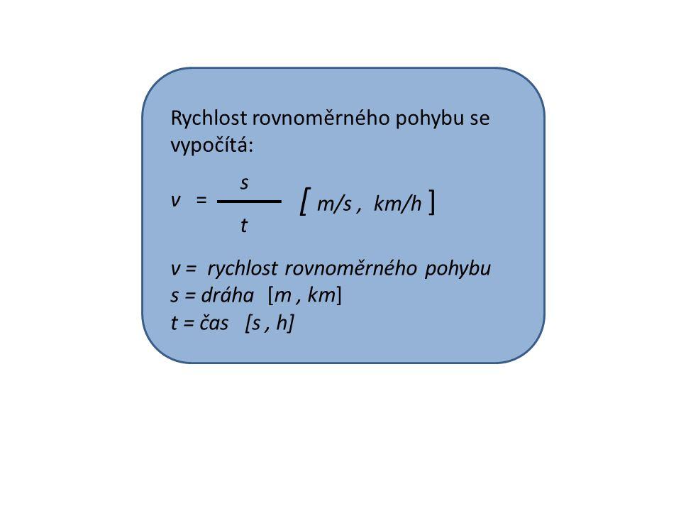 Rychlost rovnoměrného pohybu se vypočítá: v = s t v = rychlost rovnoměrného pohybu s = dráha t = čas [s, h] [ m/s, km/h ] [m, km]