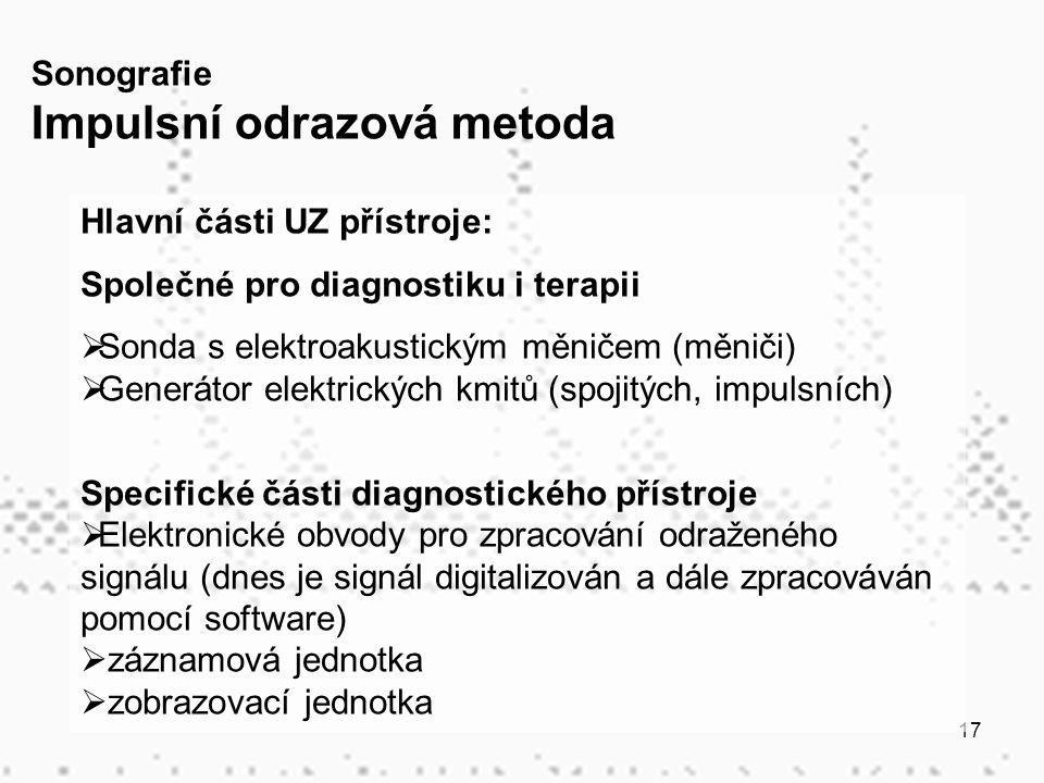 17 Hlavní části UZ přístroje: Společné pro diagnostiku i terapii  Sonda s elektroakustickým měničem (měniči)  Generátor elektrických kmitů (spojitých, impulsních) Specifické části diagnostického přístroje  Elektronické obvody pro zpracování odraženého signálu (dnes je signál digitalizován a dále zpracováván pomocí software)  záznamová jednotka  zobrazovací jednotka Sonografie Impulsní odrazová metoda