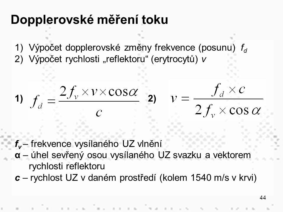 """44 1)Výpočet dopplerovské změny frekvence (posunu) f d 2)Výpočet rychlosti """"reflektoru (erytrocytů) v 1) 2) f v – frekvence vysílaného UZ vlnění α – úhel sevřený osou vysílaného UZ svazku a vektorem rychlosti reflektoru c – rychlost UZ v daném prostředí (kolem 1540 m/s v krvi) Dopplerovské měření toku"""