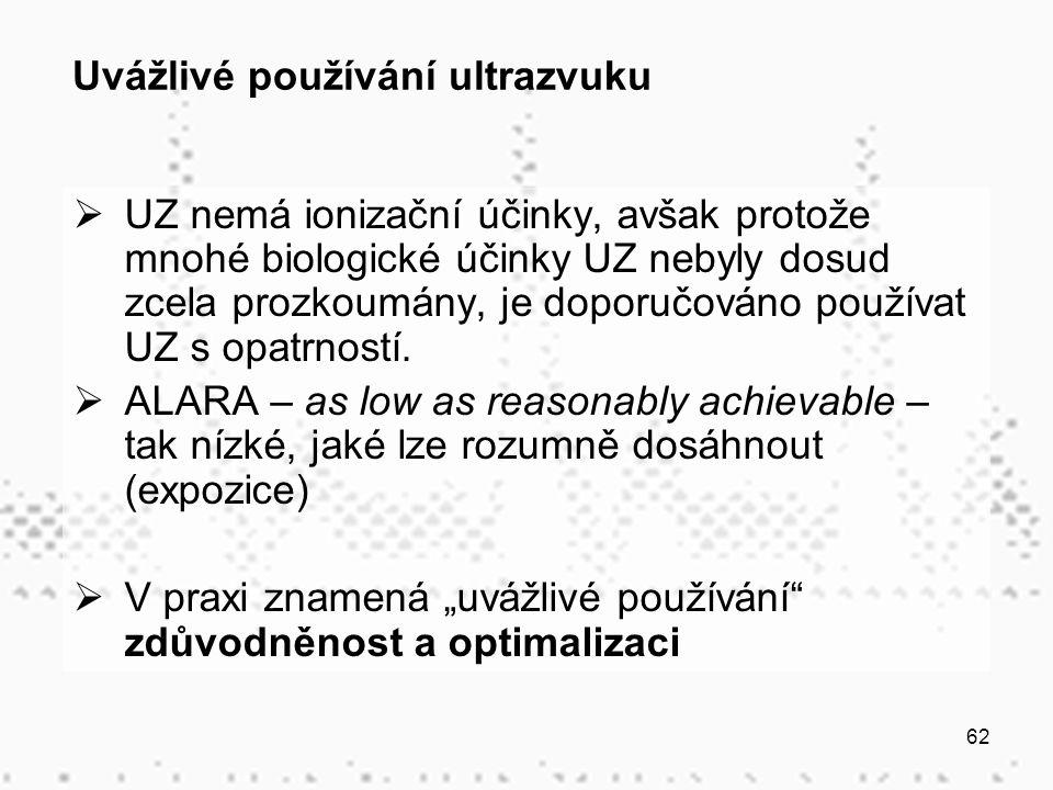 62 Uvážlivé používání ultrazvuku  UZ nemá ionizační účinky, avšak protože mnohé biologické účinky UZ nebyly dosud zcela prozkoumány, je doporučováno používat UZ s opatrností.