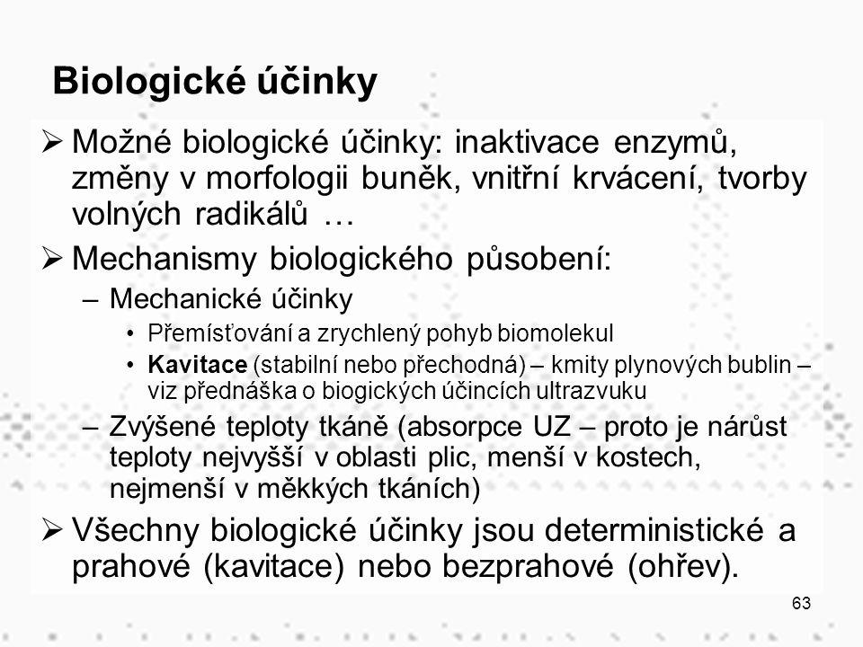 63 Biologické účinky  Možné biologické účinky: inaktivace enzymů, změny v morfologii buněk, vnitřní krvácení, tvorby volných radikálů …  Mechanismy biologického působení: –Mechanické účinky Přemísťování a zrychlený pohyb biomolekul Kavitace (stabilní nebo přechodná) – kmity plynových bublin – viz přednáška o biogických účincích ultrazvuku –Zvýšené teploty tkáně (absorpce UZ – proto je nárůst teploty nejvyšší v oblasti plic, menší v kostech, nejmenší v měkkých tkáních)  Všechny biologické účinky jsou deterministické a prahové (kavitace) nebo bezprahové (ohřev).