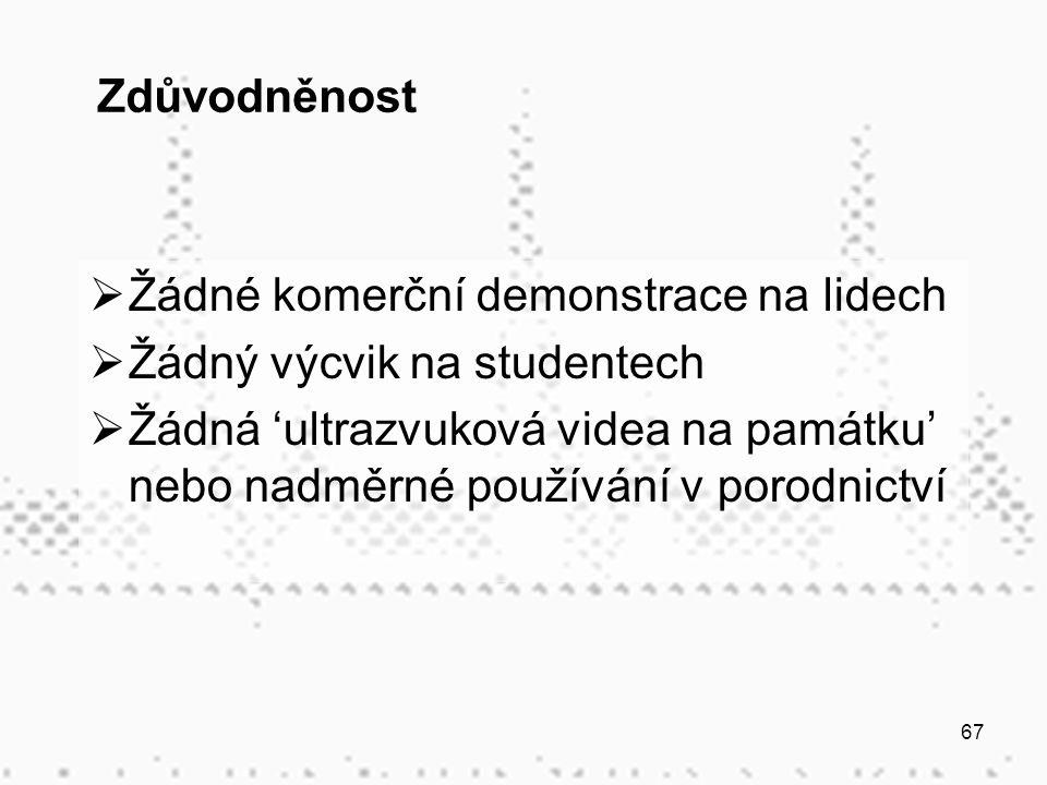 67 Zdůvodněnost  Žádné komerční demonstrace na lidech  Žádný výcvik na studentech  Žádná 'ultrazvuková videa na památku' nebo nadměrné používání v porodnictví