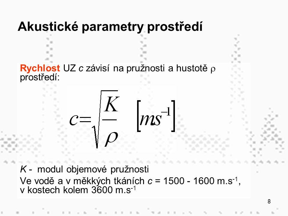 8 Akustické parametry prostředí Rychlost UZ c závisí na pružnosti a hustotě  prostředí: K - modul objemové pružnosti Ve vodě a v měkkých tkáních c = 1500 - 1600 m.s -1, v kostech kolem 3600 m.s -1