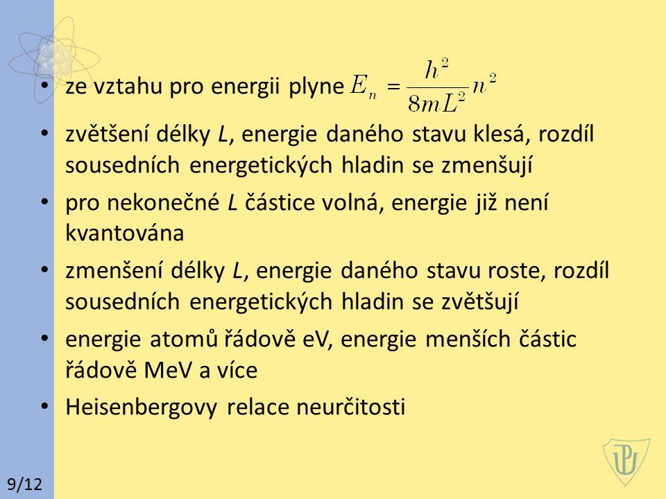 ze vztahu pro energii plyne zvětšení délky L, energie daného stavu klesá, rozdíl sousedních energetických hladin se zmenšují pro nekonečné L částice volná, energie již není kvantována zmenšení délky L, energie daného stavu roste, rozdíl sousedních energetických hladin se zvětšují energie atomů řádově eV, energie menších částic řádově MeV a více Heisenbergovy relace neurčitosti 9/12