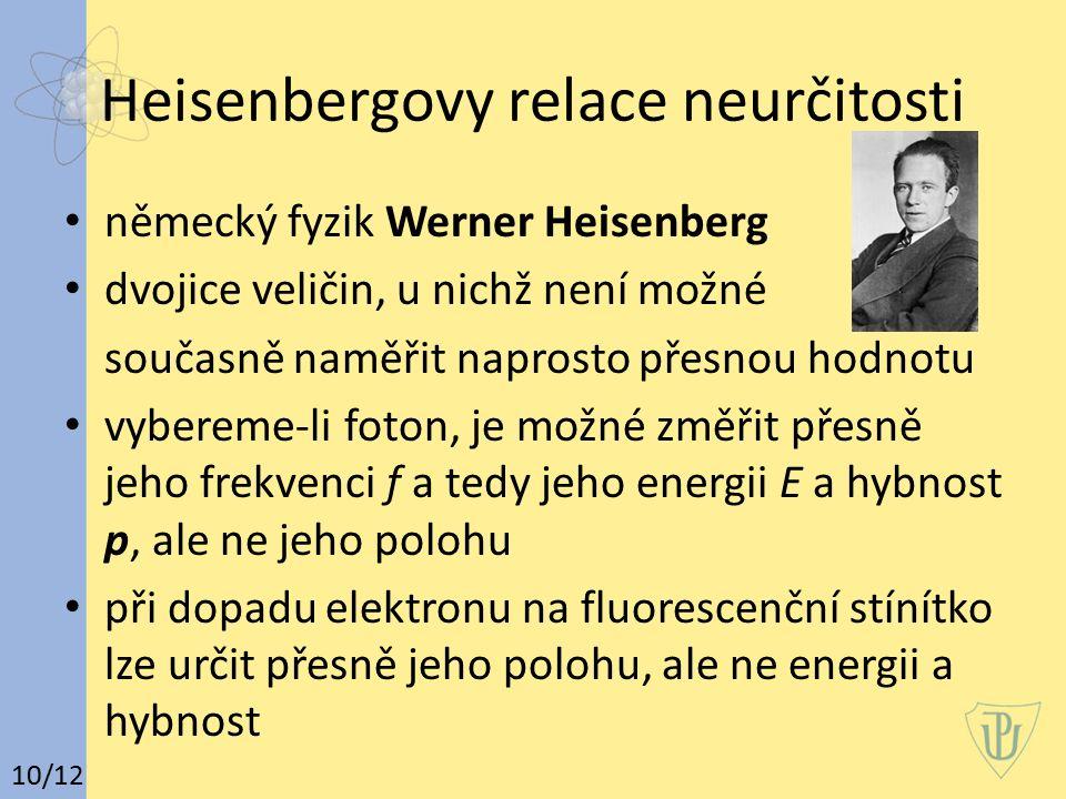 Heisenbergovy relace neurčitosti německý fyzik Werner Heisenberg dvojice veličin, u nichž není možné současně naměřit naprosto přesnou hodnotu vybereme-li foton, je možné změřit přesně jeho frekvenci f a tedy jeho energii E a hybnost p, ale ne jeho polohu při dopadu elektronu na fluorescenční stínítko lze určit přesně jeho polohu, ale ne energii a hybnost 10/12