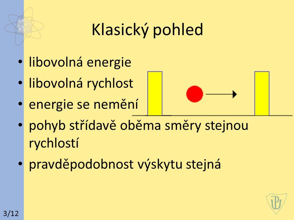 Vlnový pohled odrazy částice na stěnách potenciálové jámy stojaté vlnění interferencí přímého a odraženého vlnění (1) stavy charakterizovány frekvencí a rozložením kmiten a uzlů podobně elektron ve stavech charakterizovaných přirozenými čísly n energie E n, vlnová funkce ψ n a rozložení pravděpodobnosti výskytu |ψ n | 2 4/12