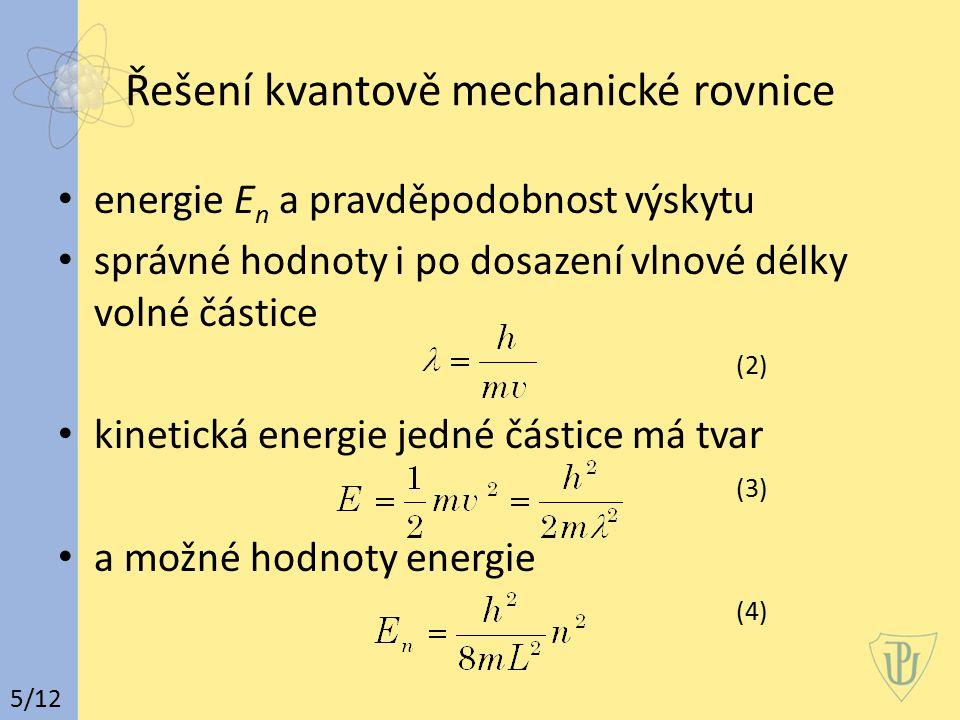 Vlnové chování částice pohyb částice v omezeném prostoru kvantování energie částice pouze na určitých energetických hladinách určených kvantovým číslem n základní stav pro n=1 pohyb vázán na L (5) s rostoucím n se energetické hladiny od sebe vzdalují a nazývají se vzbuzené, excitované 6/12