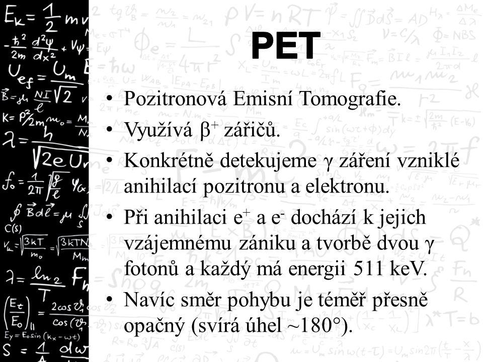 Pozitronová Emisní Tomografie. Využívá β + zářičů. Konkrétně detekujeme γ záření vzniklé anihilací pozitronu a elektronu. Při anihilaci e + a e - doch