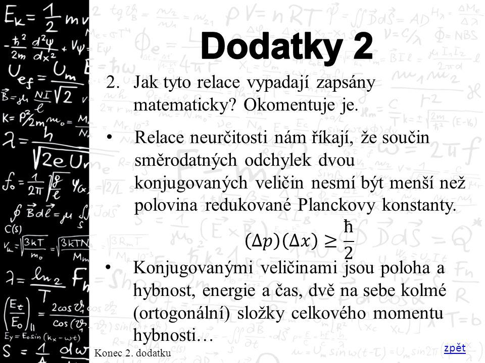 Konec 2. dodatku 2.Jak tyto relace vypadají zapsány matematicky? Okomentuje je. Relace neurčitosti nám říkají, že součin směrodatných odchylek dvou ko
