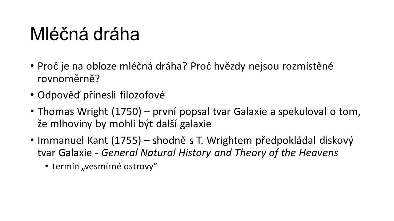 Mléčná dráha Proč je na obloze mléčná dráha? Proč hvězdy nejsou rozmístěné rovnoměrně? Odpověď přinesli filozofové Thomas Wright (1750) – první popsal