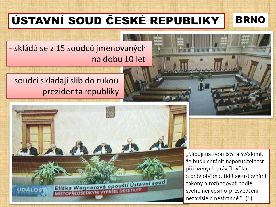 """BRNO ÚSTAVNÍ SOUD ČESKÉ REPUBLIKY - skládá se z 15 soudců jmenovaných na dobu 10 let - skládá se z 15 soudců jmenovaných na dobu 10 let - soudci skládají slib do rukou prezidenta republiky - soudci skládají slib do rukou prezidenta republiky """"Slibuji na svou čest a svědomí, že budu chránit neporušitelnost přirozených práv člověka a práv občana, řídit se ústavními zákony a rozhodovat podle svého nejlepšího přesvědčení nezávisle a nestranné. (1)"""