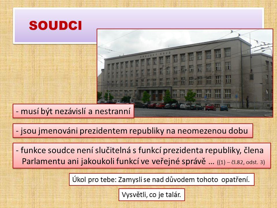 SOUDCI - jsou jmenováni prezidentem republiky na neomezenou dobu - funkce soudce není slučitelná s funkcí prezidenta republiky, člena Parlamentu ani jakoukoli funkcí ve veřejné správě … ((1) – čl.82, odst.