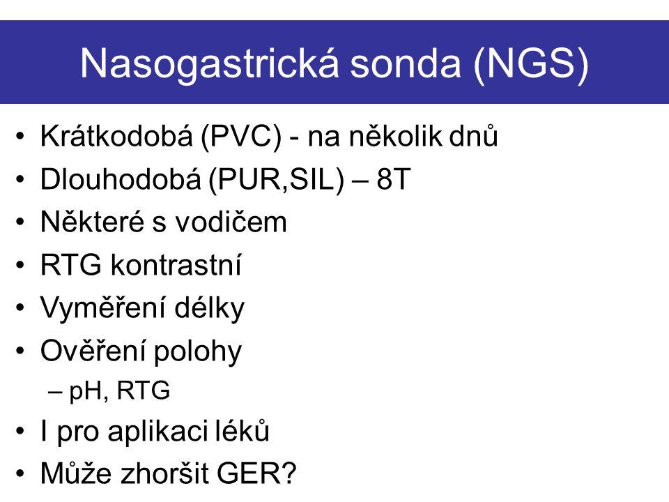 Nasogastrická sonda (NGS) Krátkodobá (PVC) - na několik dnů Dlouhodobá (PUR,SIL) – 8T Některé s vodičem RTG kontrastní Vyměření délky Ověření polohy –pH, RTG I pro aplikaci léků Může zhoršit GER