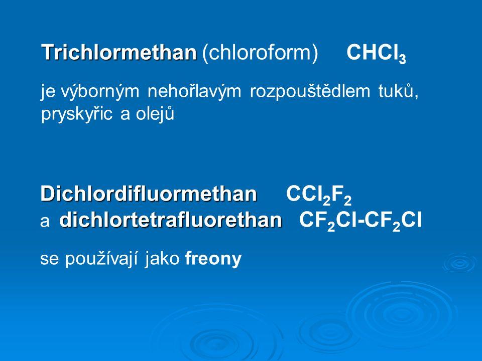 Trichlormethan Trichlormethan (chloroform) CHCl 3 je výborným nehořlavým rozpouštědlem tuků, pryskyřic a olejů Dichlordifluormethan Dichlordifluormethan CCl 2 F 2 dichlortetrafluorethan a dichlortetrafluorethan CF 2 Cl-CF 2 Cl se používají jako freony