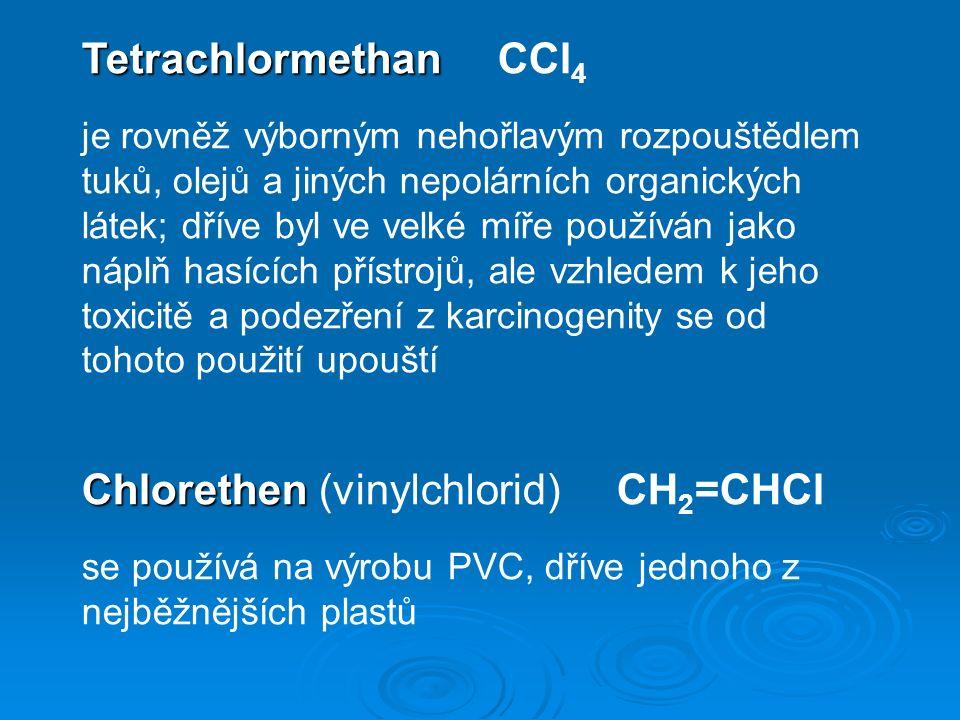 Tetrachlormethan Tetrachlormethan CCl 4 je rovněž výborným nehořlavým rozpouštědlem tuků, olejů a jiných nepolárních organických látek; dříve byl ve velké míře používán jako náplň hasících přístrojů, ale vzhledem k jeho toxicitě a podezření z karcinogenity se od tohoto použití upouští Chlorethen Chlorethen (vinylchlorid) CH 2 =CHCl se používá na výrobu PVC, dříve jednoho z nejběžnějších plastů
