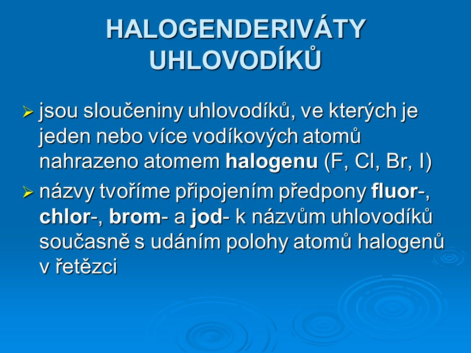 HALOGENDERIVÁTY UHLOVODÍKŮ  jsou sloučeniny uhlovodíků, ve kterých je jeden nebo více vodíkových atomů nahrazeno atomem halogenu (F, Cl, Br, I)  názvy tvoříme připojením předpony fluor-, chlor-, brom- a jod- k názvům uhlovodíků současně s udáním polohy atomů halogenů v řetězci