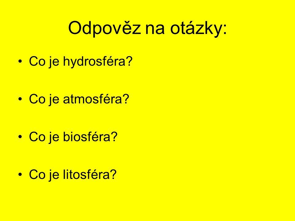 Odpověz na otázky: Co je hydrosféra? Co je atmosféra? Co je biosféra? Co je litosféra?