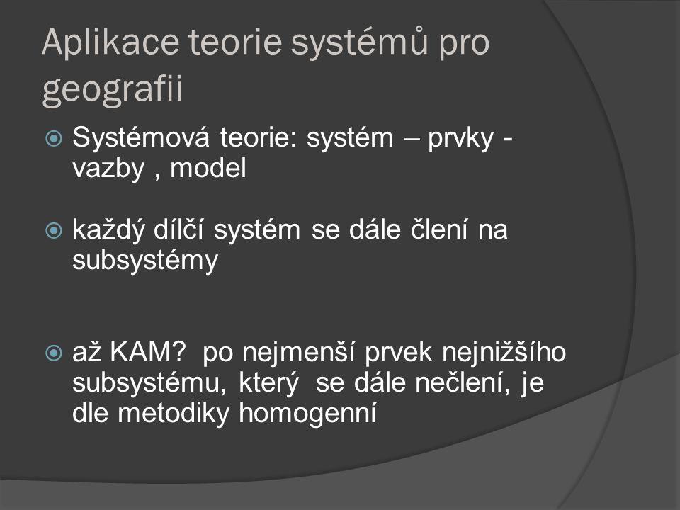 Aplikace teorie systémů pro geografii  Systémová teorie: systém – prvky - vazby, model  každý dílčí systém se dále člení na subsystémy  až KAM? po