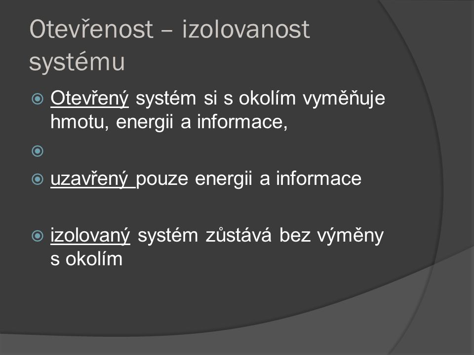 Otevřenost – izolovanost systému  Otevřený systém si s okolím vyměňuje hmotu, energii a informace,   uzavřený pouze energii a informace  izolovaný systém zůstává bez výměny s okolím